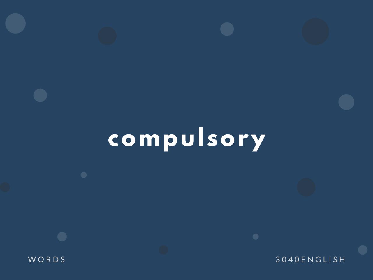 compulsory の意味と簡単な使い方【音読用例文あり】