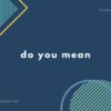 英会話でよく使う do you mean ... ? の英語表現例20パターン【音声あり】