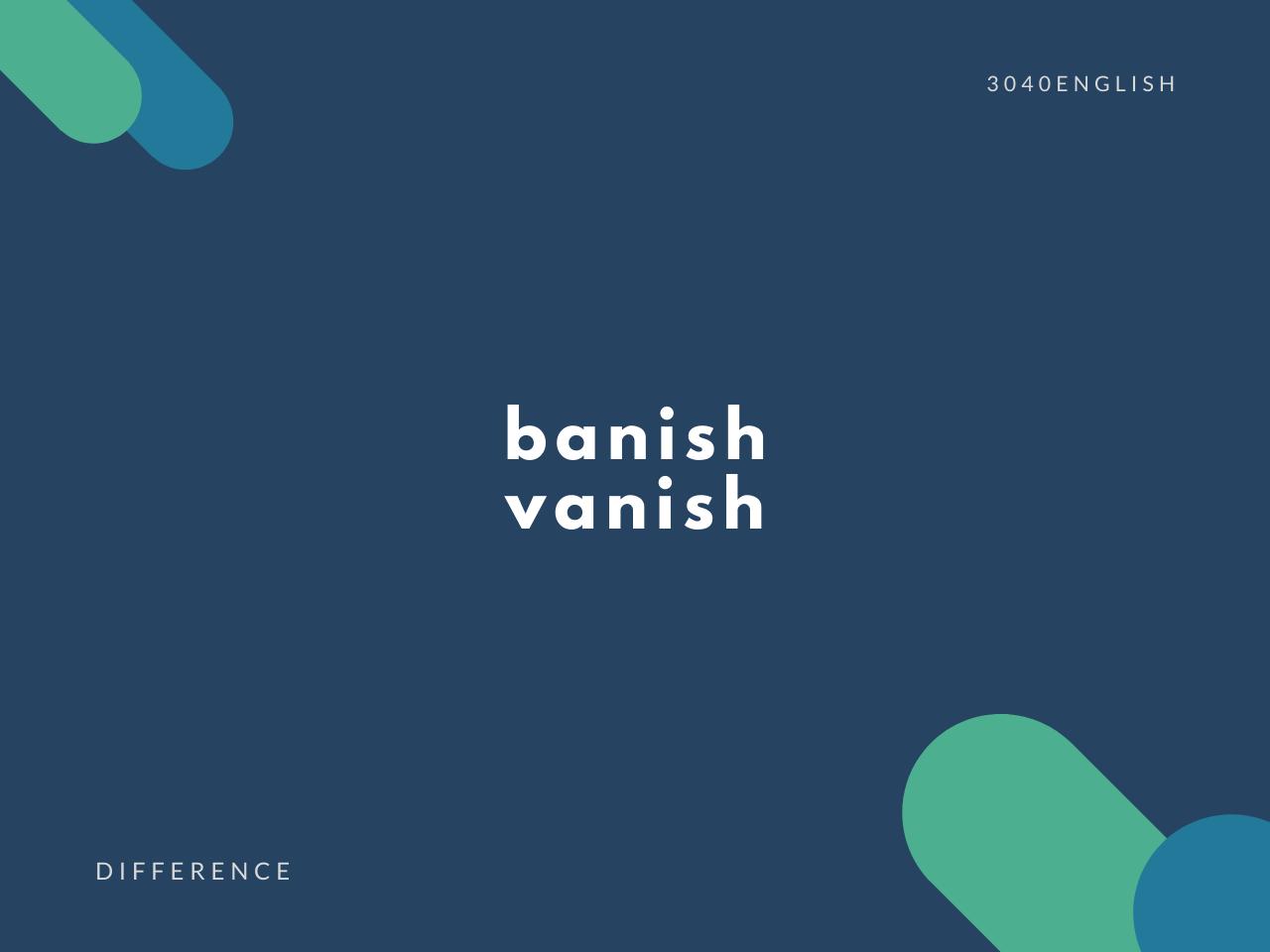 banish, vanish の違いとは?【意味・例文あり】【バニシュ】